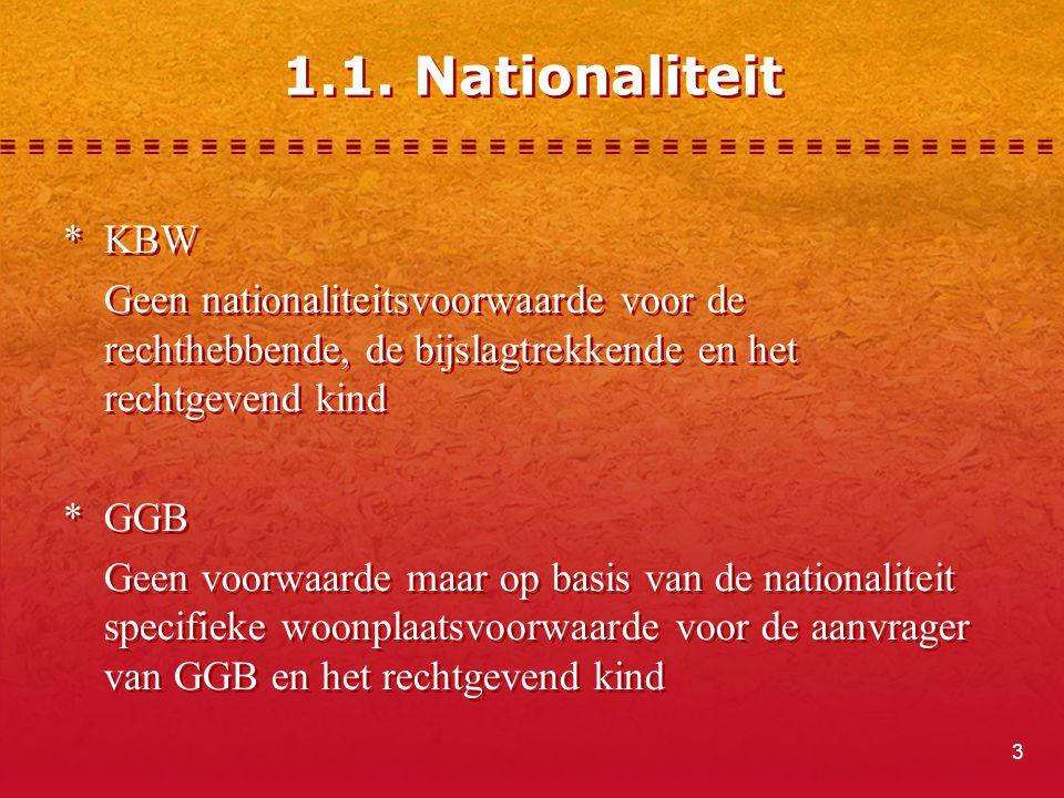 3 1.1. Nationaliteit *KBW Geen nationaliteitsvoorwaarde voor de rechthebbende, de bijslagtrekkende en het rechtgevend kind *GGB Geen voorwaarde maar o