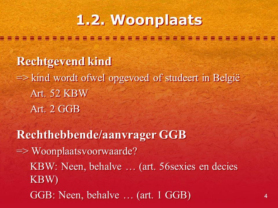4 1.2. Woonplaats Rechtgevend kind => kind wordt ofwel opgevoed of studeert in België Art. 52 KBW Art. 2 GGB Rechthebbende/aanvrager GGB => Woonplaats