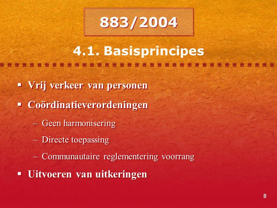 8  Vrij verkeer van personen  Coördinatieverordeningen –Geen harmonisering –Directe toepassing –Communautaire reglementering voorrang  Uitvoeren van uitkeringen  Vrij verkeer van personen  Coördinatieverordeningen –Geen harmonisering –Directe toepassing –Communautaire reglementering voorrang  Uitvoeren van uitkeringen 883/2004 4.1.