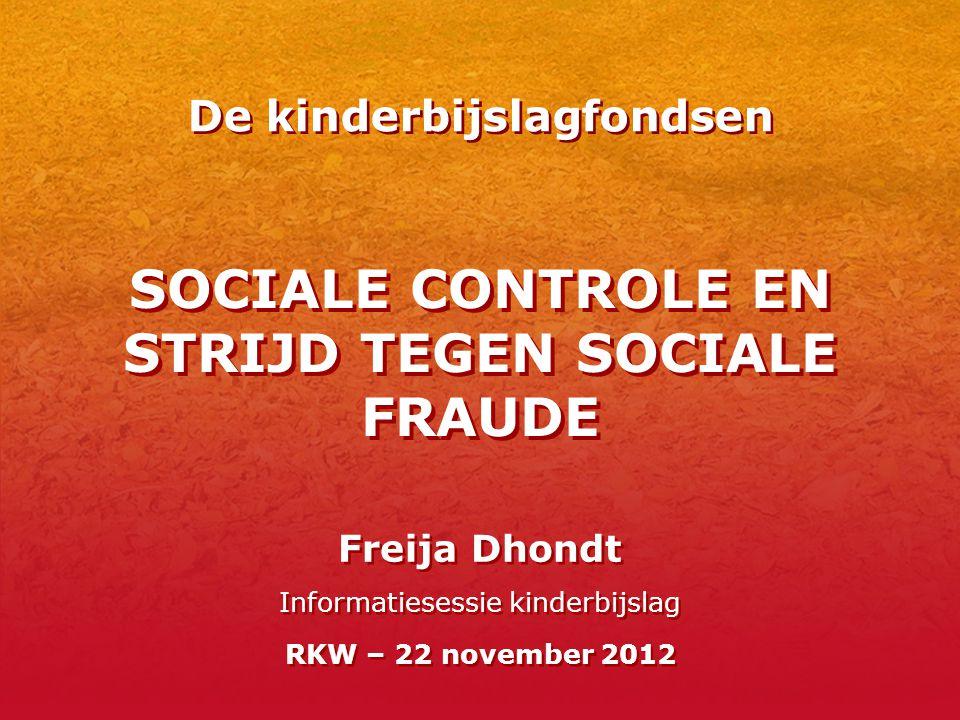 SOCIALE CONTROLE EN STRIJD TEGEN SOCIALE FRAUDE Freija Dhondt Informatiesessie kinderbijslag RKW – 22 november 2012 De kinderbijslagfondsen