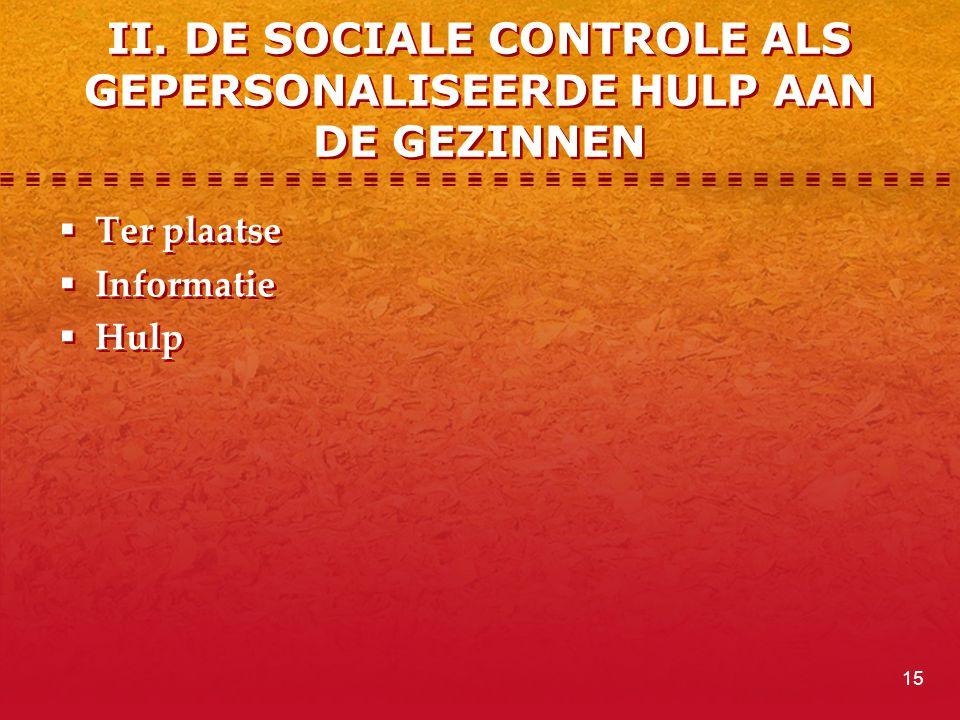 II. DE SOCIALE CONTROLE ALS GEPERSONALISEERDE HULP AAN DE GEZINNEN  Ter plaatse  Informatie  Hulp  Ter plaatse  Informatie  Hulp 15