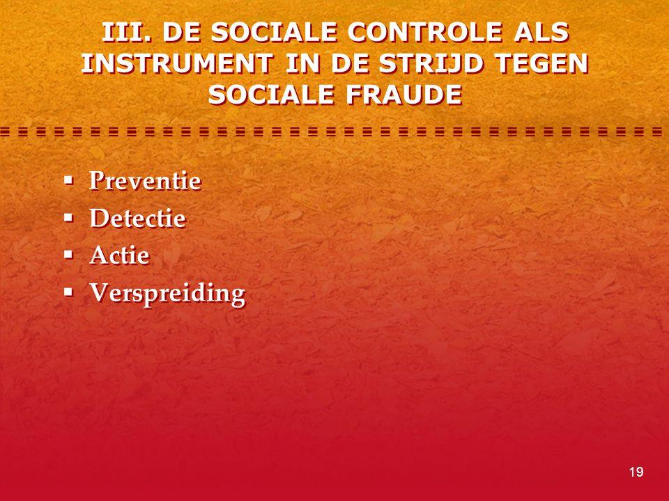 III. DE SOCIALE CONTROLE ALS INSTRUMENT IN DE STRIJD TEGEN SOCIALE FRAUDE  Preventie  Detectie  Actie  Verspreiding  Preventie  Detectie  Actie