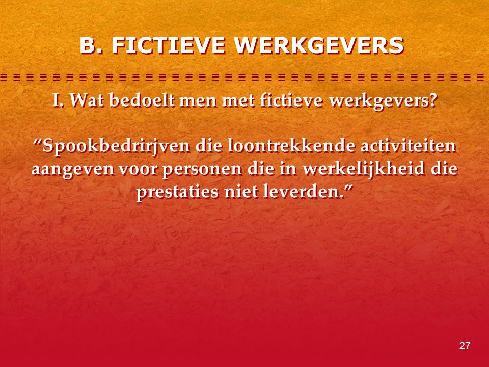 """B. FICTIEVE WERKGEVERS I. Wat bedoelt men met fictieve werkgevers? """"Spookbedrirjven die loontrekkende activiteiten aangeven voor personen die in werke"""