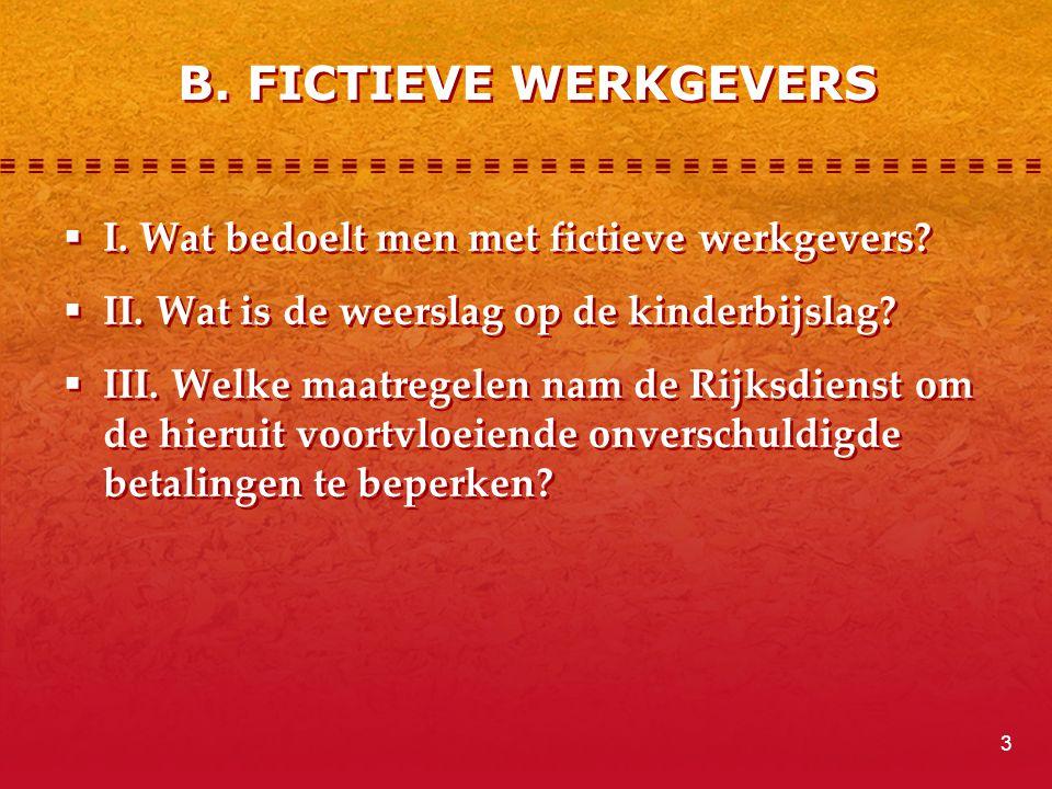 B. FICTIEVE WERKGEVERS  I. Wat bedoelt men met fictieve werkgevers?  II. Wat is de weerslag op de kinderbijslag?  III. Welke maatregelen nam de Rij