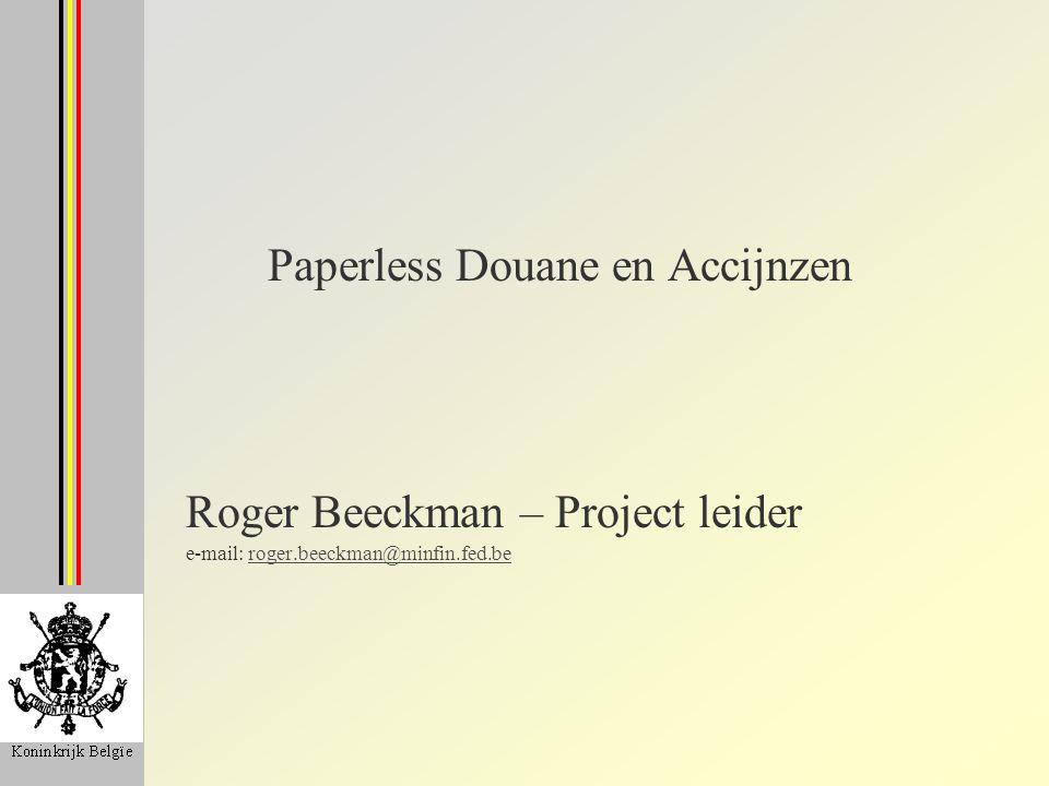 Paperless Douane en Accijnzen Roger Beeckman – Project leider e-mail: roger.beeckman@minfin.fed.beroger.beeckman@minfin.fed.be