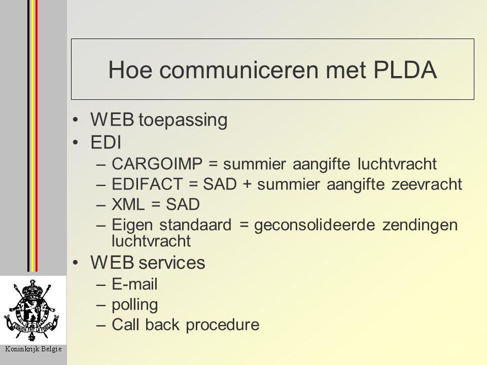 Hoe communiceren met PLDA WEB toepassing EDI –CARGOIMP = summier aangifte luchtvracht –EDIFACT = SAD + summier aangifte zeevracht –XML = SAD –Eigen st
