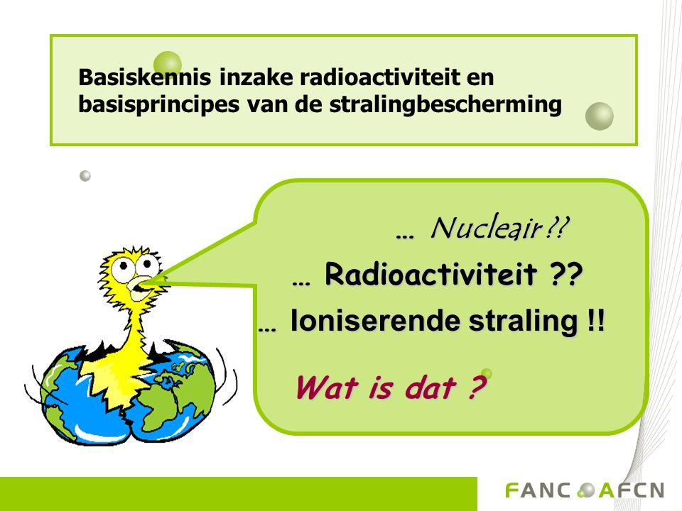… Nucleair ?? … Nucleair ?? … Radioactiviteit ?? … Radioactiviteit ?? … Ioniserende straling !! Wat is dat ? Wat is dat ? Basiskennis inzake radioacti