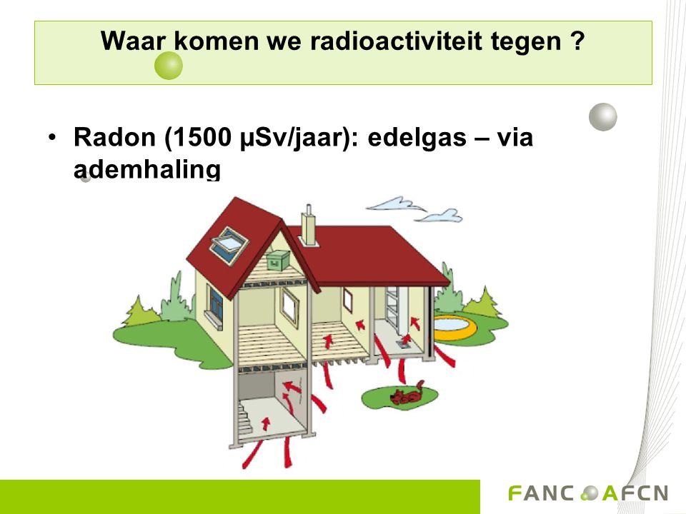 Waar komen we radioactiviteit tegen ? Radon (1500 µSv/jaar): edelgas – via ademhaling