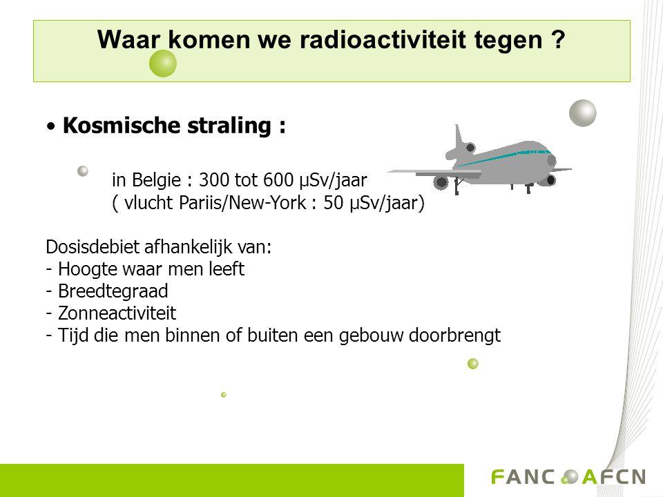Waar komen we radioactiviteit tegen ? Kosmische straling : in Belgie : 300 tot 600 µSv/jaar ( vlucht Pariis/New-York : 50 µSv/jaar) Dosisdebiet afhank