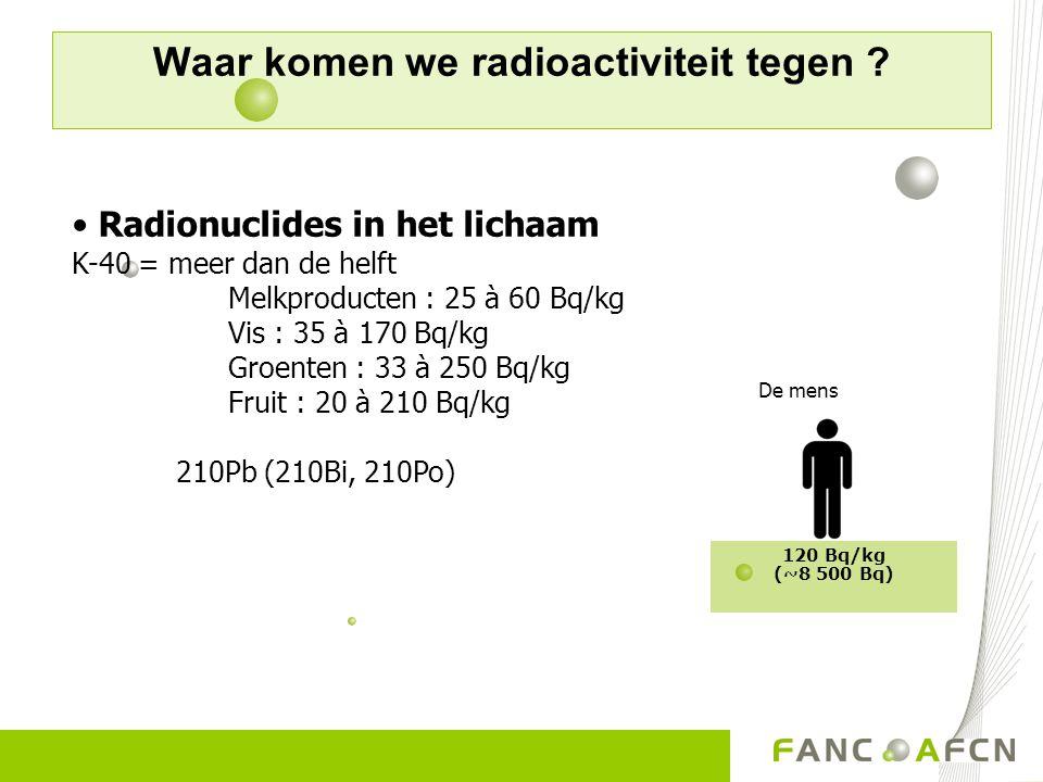 Radionuclides in het lichaam K-40 = meer dan de helft Melkproducten : 25 à 60 Bq/kg Vis : 35 à 170 Bq/kg Groenten : 33 à 250 Bq/kg Fruit : 20 à 210 Bq