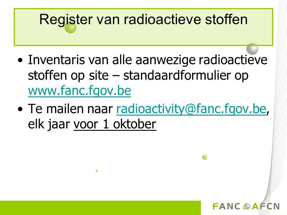 Register van radioactieve stoffen Inventaris van alle aanwezige radioactieve stoffen op site – standaardformulier op www.fanc.fgov.be www.fanc.fgov.be Te mailen naar radioactivity@fanc.fgov.be, elk jaar voor 1 oktoberradioactivity@fanc.fgov.be