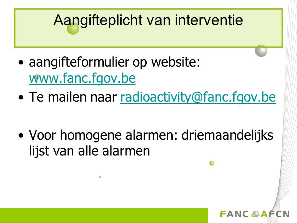 Aangifteplicht van interventie aangifteformulier op website: www.fanc.fgov.be www.fanc.fgov.be Te mailen naar radioactivity@fanc.fgov.beradioactivity@fanc.fgov.be Voor homogene alarmen: driemaandelijks lijst van alle alarmen