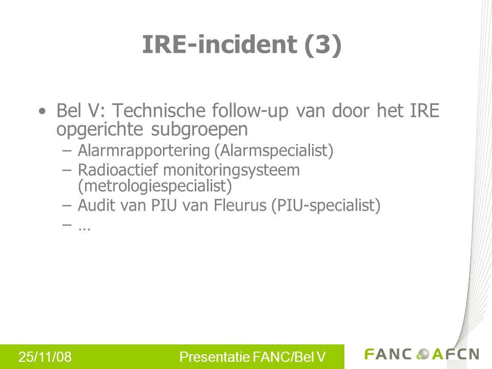 25/11/08 Presentatie FANC/Bel V IRE-incident (3) Bel V: Technische follow-up van door het IRE opgerichte subgroepen –Alarmrapportering (Alarmspecialist) –Radioactief monitoringsysteem (metrologiespecialist) –Audit van PIU van Fleurus (PIU-specialist) –…