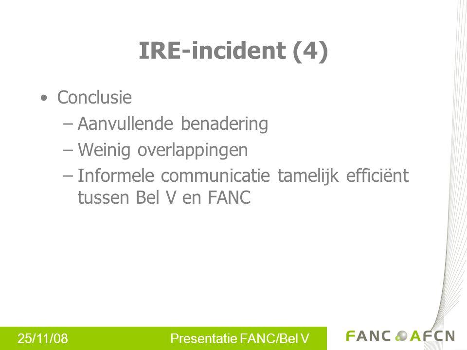 25/11/08 Presentatie FANC/Bel V IRE-incident (4) Conclusie –Aanvullende benadering –Weinig overlappingen –Informele communicatie tamelijk efficiënt tussen Bel V en FANC