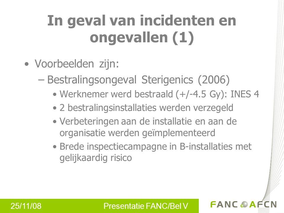 25/11/08 Presentatie FANC/Bel V In geval van incidenten en ongevallen (1) Voorbeelden zijn: –Bestralingsongeval Sterigenics (2006) Werknemer werd bestraald (+/-4.5 Gy): INES 4 2 bestralingsinstallaties werden verzegeld Verbeteringen aan de installatie en aan de organisatie werden geïmplementeerd Brede inspectiecampagne in B-installaties met gelijkaardig risico