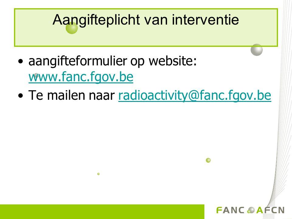 Aangifteplicht van interventie aangifteformulier op website: www.fanc.fgov.be www.fanc.fgov.be Te mailen naar radioactivity@fanc.fgov.beradioactivity@fanc.fgov.be