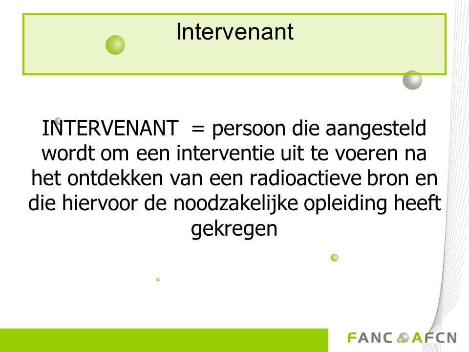 Intervenant INTERVENANT = persoon die aangesteld wordt om een interventie uit te voeren na het ontdekken van een radioactieve bron en die hiervoor de noodzakelijke opleiding heeft gekregen