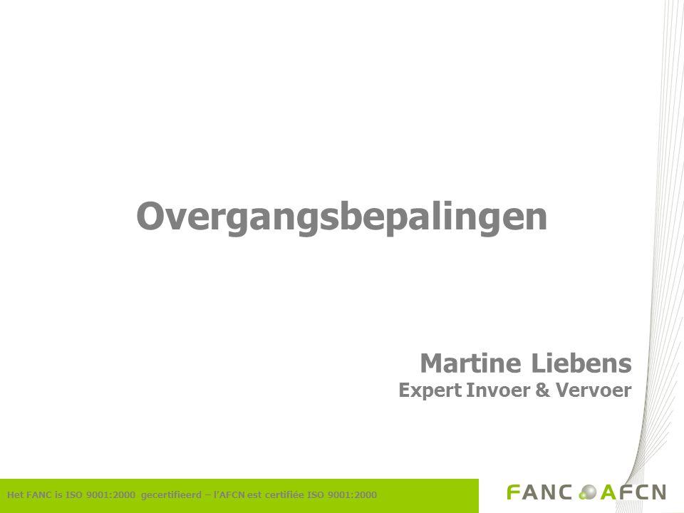 Het FANC is ISO 9001:2000 gecertifieerd – l'AFCN est certifiée ISO 9001:2000 Overgangsbepalingen Martine Liebens Expert Invoer & Vervoer