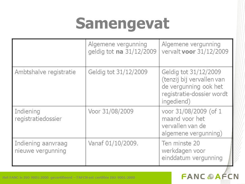 Samengevat Het FANC is ISO 9001:2000 gecertifieerd – l'AFCN est certifiée ISO 9001:2000 Algemene vergunning geldig tot na 31/12/2009 Algemene vergunning vervalt voor 31/12/2009 Ambtshalve registratieGeldig tot 31/12/2009Geldig tot 31/12/2009 (tenzij bij vervallen van de vergunning ook het registratie-dossier wordt ingediend) Indiening registratiedossier Voor 31/08/2009voor 31/08/2009 (of 1 maand voor het vervallen van de algemene vergunning) Indiening aanvraag nieuwe vergunning Vanaf 01/10/2009.Ten minste 20 werkdagen voor einddatum vergunning