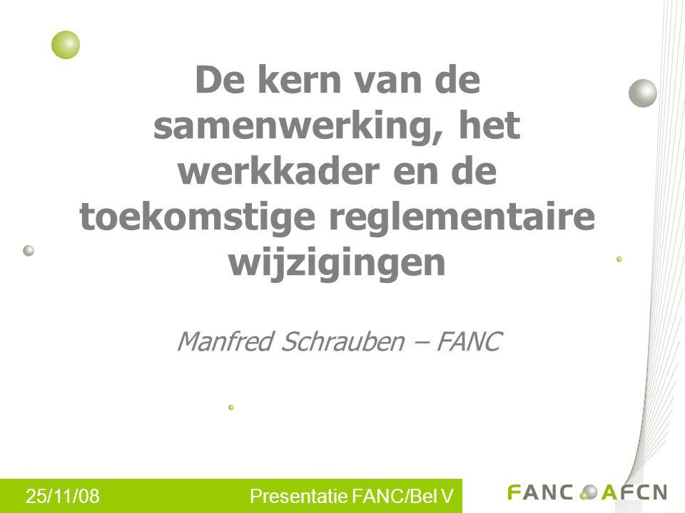25/11/08 Presentatie FANC/Bel V De kern van de samenwerking, het werkkader en de toekomstige reglementaire wijzigingen Manfred Schrauben – FANC