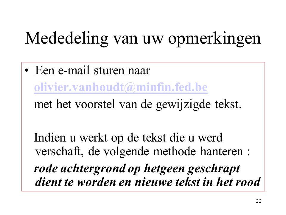 22 Mededeling van uw opmerkingen Een e-mail sturen naar olivier.vanhoudt@minfin.fed.be met het voorstel van de gewijzigde tekst.