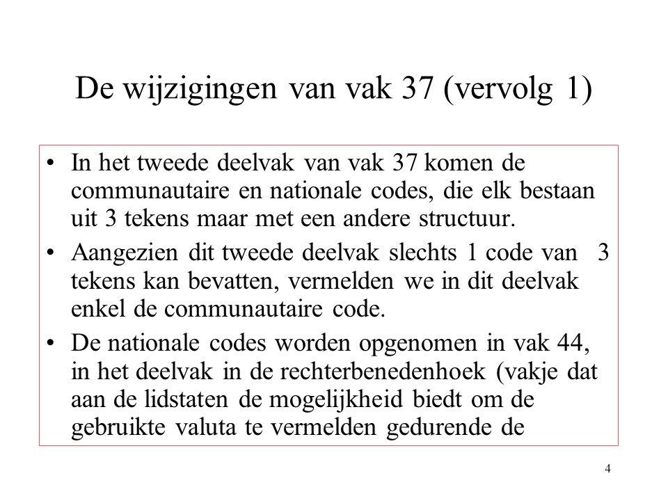 4 De wijzigingen van vak 37 (vervolg 1) In het tweede deelvak van vak 37 komen de communautaire en nationale codes, die elk bestaan uit 3 tekens maar met een andere structuur.