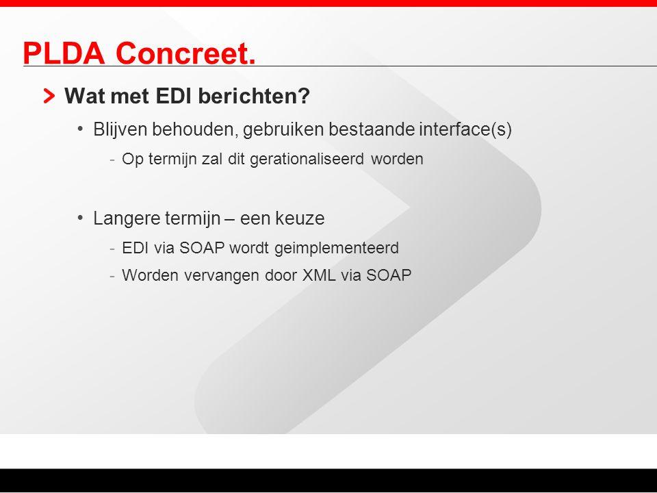 PLDA Concreet. Wat met EDI berichten? Blijven behouden, gebruiken bestaande interface(s) -Op termijn zal dit gerationaliseerd worden Langere termijn –