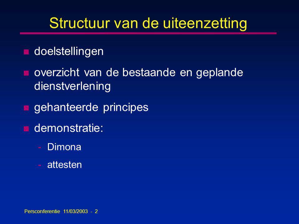 Persconferentie 11/03/2003 - 2 Structuur van de uiteenzetting n doelstellingen n overzicht van de bestaande en geplande dienstverlening n gehanteerde principes n demonstratie: -Dimona -attesten