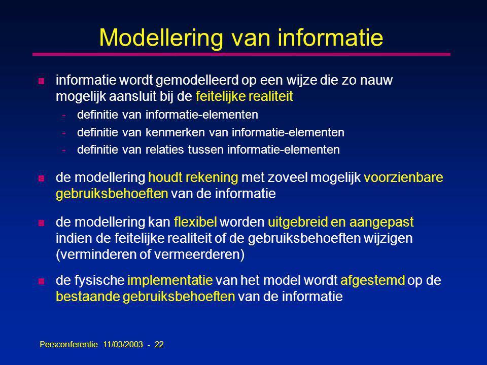 Persconferentie 11/03/2003 - 22 Modellering van informatie n informatie wordt gemodelleerd op een wijze die zo nauw mogelijk aansluit bij de feitelijke realiteit -definitie van informatie-elementen -definitie van kenmerken van informatie-elementen -definitie van relaties tussen informatie-elementen n de modellering houdt rekening met zoveel mogelijk voorzienbare gebruiksbehoeften van de informatie n de modellering kan flexibel worden uitgebreid en aangepast indien de feitelijke realiteit of de gebruiksbehoeften wijzigen (verminderen of vermeerderen) n de fysische implementatie van het model wordt afgestemd op de bestaande gebruiksbehoeften van de informatie