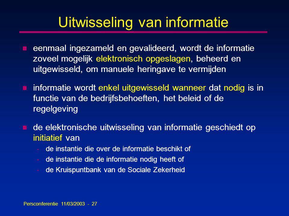Persconferentie 11/03/2003 - 27 n eenmaal ingezameld en gevalideerd, wordt de informatie zoveel mogelijk elektronisch opgeslagen, beheerd en uitgewisseld, om manuele heringave te vermijden n informatie wordt enkel uitgewisseld wanneer dat nodig is in functie van de bedrijfsbehoeften, het beleid of de regelgeving n de elektronische uitwisseling van informatie geschiedt op initiatief van -de instantie die over de informatie beschikt of -de instantie die de informatie nodig heeft of -de Kruispuntbank van de Sociale Zekerheid Uitwisseling van informatie