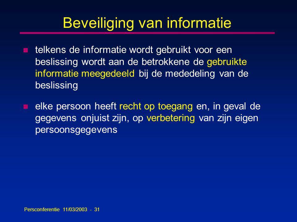 Persconferentie 11/03/2003 - 31 Beveiliging van informatie n telkens de informatie wordt gebruikt voor een beslissing wordt aan de betrokkene de gebruikte informatie meegedeeld bij de mededeling van de beslissing n elke persoon heeft recht op toegang en, in geval de gegevens onjuist zijn, op verbetering van zijn eigen persoonsgegevens