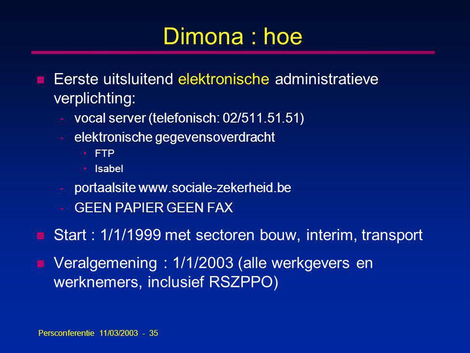 Persconferentie 11/03/2003 - 35 Dimona : hoe n Eerste uitsluitend elektronische administratieve verplichting: -vocal server (telefonisch: 02/511.51.51) -elektronische gegevensoverdracht FTP Isabel -portaalsite www.sociale-zekerheid.be -GEEN PAPIER GEEN FAX n Start : 1/1/1999 met sectoren bouw, interim, transport n Veralgemening : 1/1/2003 (alle werkgevers en werknemers, inclusief RSZPPO)