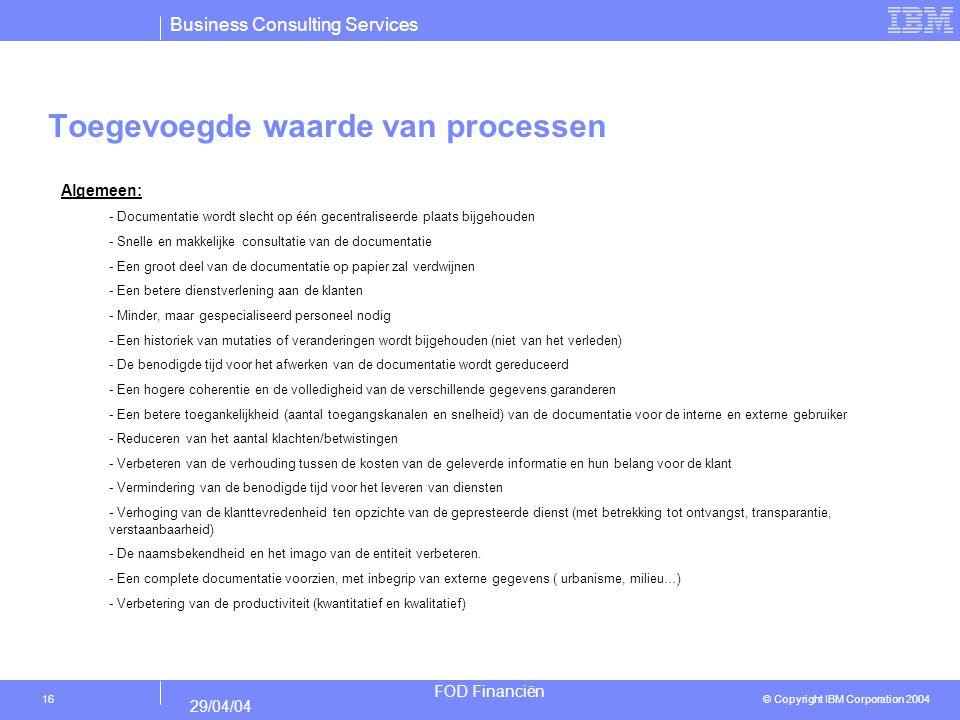 Business Consulting Services © Copyright IBM Corporation 2004 FOD Financiën 29/04/04 16 Toegevoegde waarde van processen Algemeen: - Documentatie word