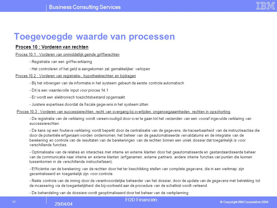 Business Consulting Services © Copyright IBM Corporation 2004 FOD Financiën 29/04/04 17 Toegevoegde waarde van processen Proces 10 : Vorderen van rech