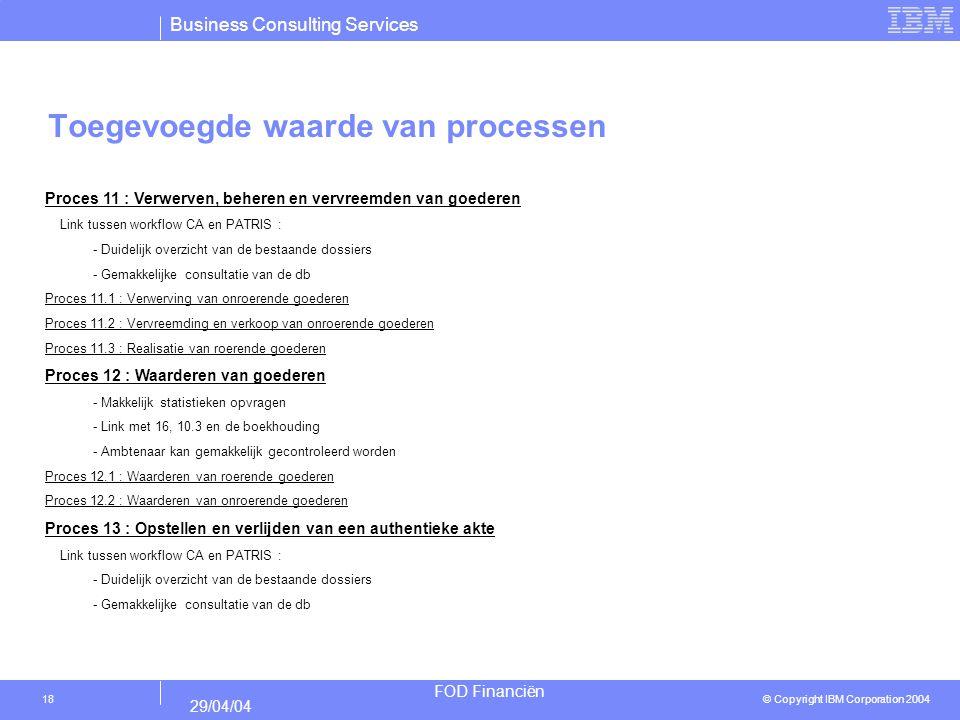 Business Consulting Services © Copyright IBM Corporation 2004 FOD Financiën 29/04/04 18 Toegevoegde waarde van processen Proces 11 : Verwerven, behere