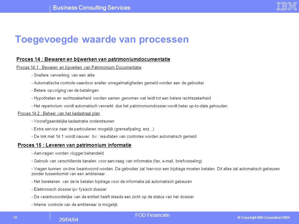 Business Consulting Services © Copyright IBM Corporation 2004 FOD Financiën 29/04/04 19 Toegevoegde waarde van processen Proces 14 : Bewaren en bijwer