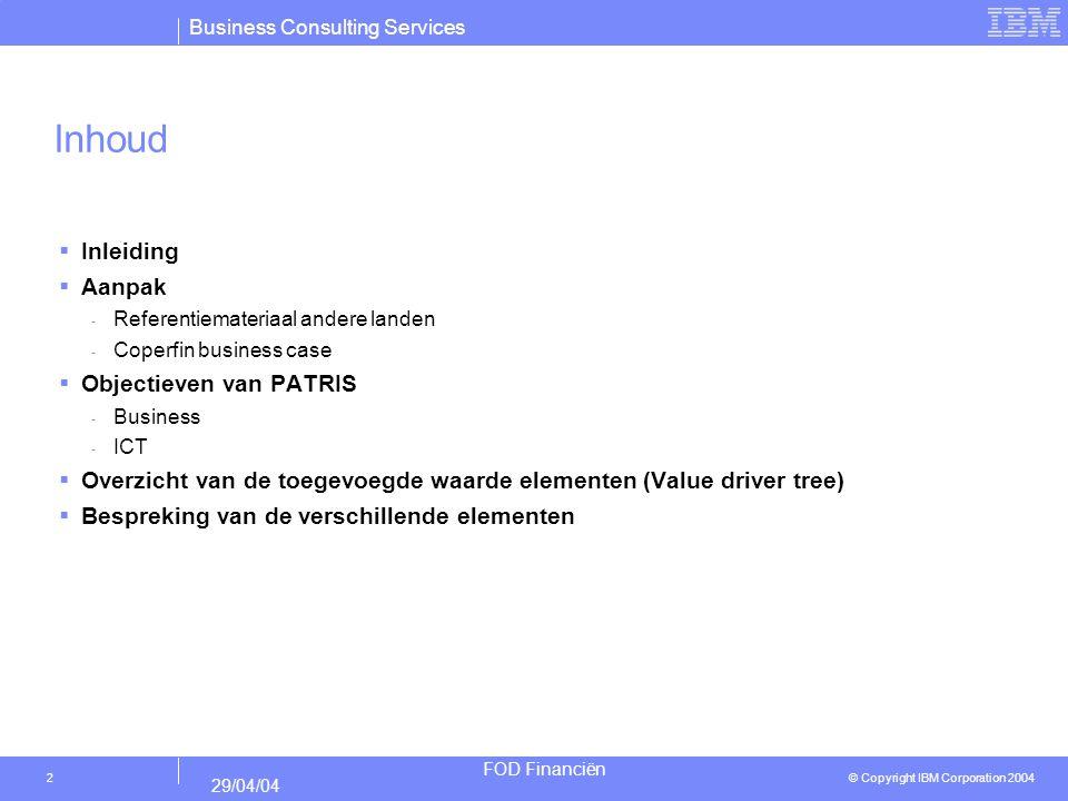 Business Consulting Services © Copyright IBM Corporation 2004 FOD Financiën 29/04/04 3 Inleiding  De bedoeling van dit document is het in kaart brengen van de toegevoegde waarde van de ontwikkeling en implementatie van het systeem van geïntegreerde verwerking voor Patrimoniale Gegevensbank (PATRIS).