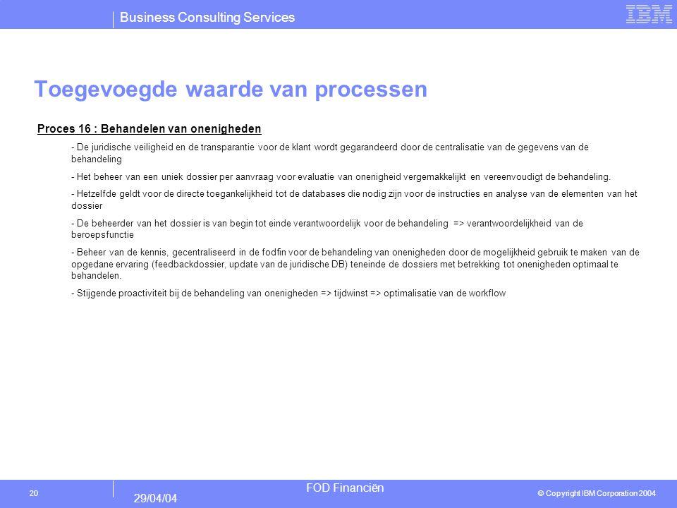 Business Consulting Services © Copyright IBM Corporation 2004 FOD Financiën 29/04/04 20 Toegevoegde waarde van processen Proces 16 : Behandelen van on