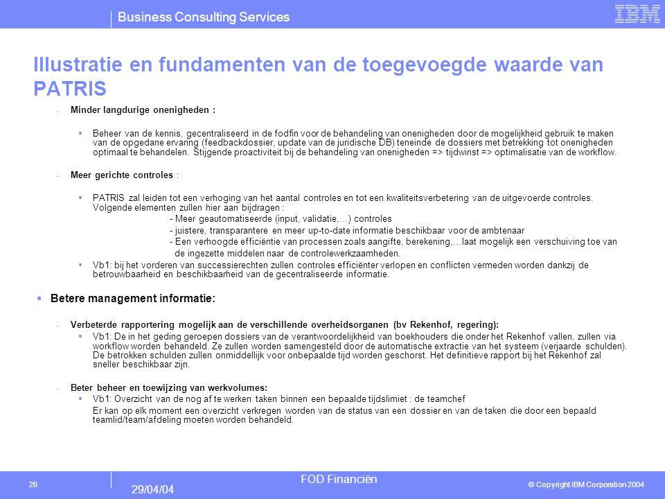 Business Consulting Services © Copyright IBM Corporation 2004 FOD Financiën 29/04/04 26 Illustratie en fundamenten van de toegevoegde waarde van PATRI