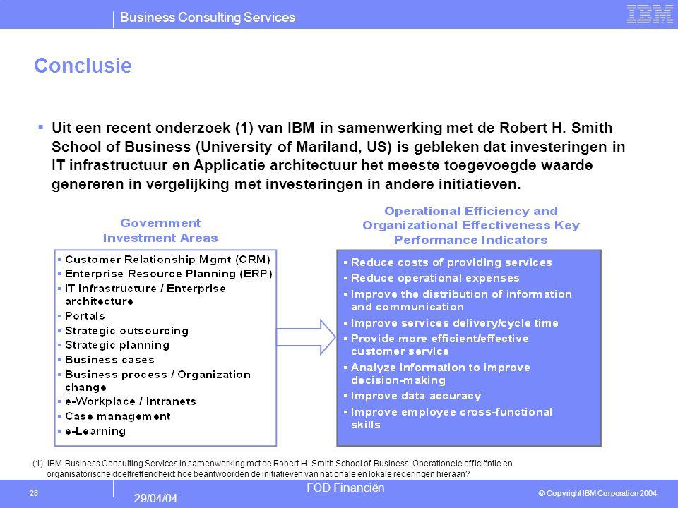 Business Consulting Services © Copyright IBM Corporation 2004 FOD Financiën 29/04/04 28 Conclusie  Uit een recent onderzoek (1) van IBM in samenwerki