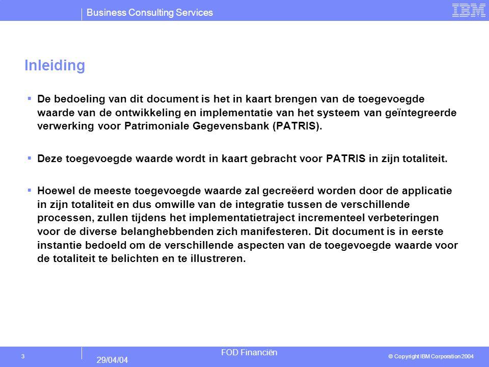 Business Consulting Services © Copyright IBM Corporation 2004 FOD Financiën 29/04/04 14 Overzicht van de toegevoegde waarde (technologie) : Geïntegreerd systeem voor Patrimoniale Gegevensbank Verbeterde flexibiliteit van IT systemen Moderne technologie Beperking van de onderhoudsinspan- ning Vertaling van aanpassing aan wetgeving in systemen verloopt efficiënter en sneller Betere integreerbaarheid met externe applicaties Verbeterde uitbreidbaarheid en exploitatiemogelijkheden van gegevens (nu verhinderd door actuele datastructuur) Laat mogelijks uitbesteding toe Verzekering beschikbaarheid technologische support Onderhoudscapaciteit kan gemakkelijker ingekocht worden In de toekomstige architectuur worden vermeden dat meerdere applicaties bestaan voor dezelfde functionaliteit.