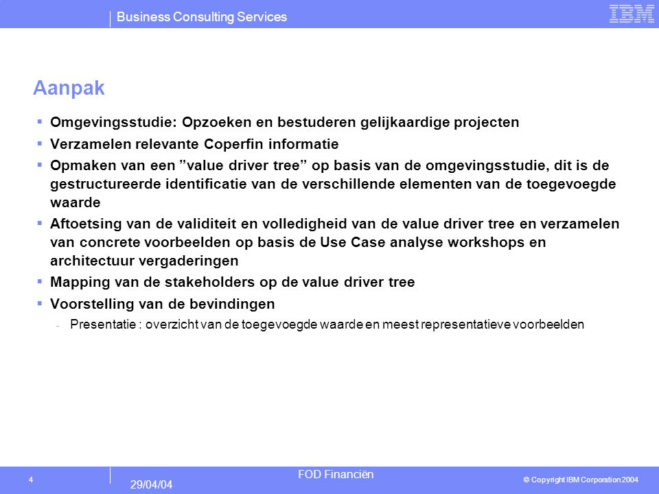 Business Consulting Services © Copyright IBM Corporation 2004 FOD Financiën 29/04/04 4 Aanpak  Omgevingsstudie: Opzoeken en bestuderen gelijkaardige