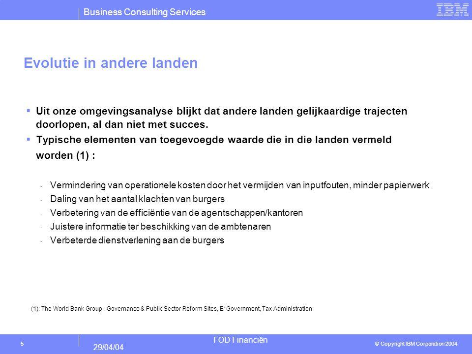 Business Consulting Services © Copyright IBM Corporation 2004 FOD Financiën 29/04/04 16 Toegevoegde waarde van processen Algemeen: - Documentatie wordt slecht op één gecentraliseerde plaats bijgehouden - Snelle en makkelijke consultatie van de documentatie - Een groot deel van de documentatie op papier zal verdwijnen - Een betere dienstverlening aan de klanten - Minder, maar gespecialiseerd personeel nodig - Een historiek van mutaties of veranderingen wordt bijgehouden (niet van het verleden) - De benodigde tijd voor het afwerken van de documentatie wordt gereduceerd - Een hogere coherentie en de volledigheid van de verschillende gegevens garanderen - Een betere toegankelijkheid (aantal toegangskanalen en snelheid) van de documentatie voor de interne en externe gebruiker - Reduceren van het aantal klachten/betwistingen - Verbeteren van de verhouding tussen de kosten van de geleverde informatie en hun belang voor de klant - Vermindering van de benodigde tijd voor het leveren van diensten - Verhoging van de klanttevredenheid ten opzichte van de gepresteerde dienst (met betrekking tot ontvangst, transparantie, verstaanbaarheid) - De naamsbekendheid en het imago van de entiteit verbeteren.
