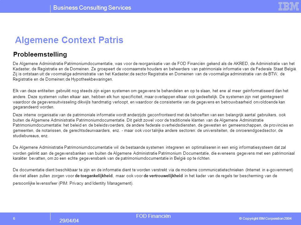 Business Consulting Services © Copyright IBM Corporation 2004 FOD Financiën 29/04/04 7 Algemene Context Patris Het probleem van de verspreiding van de patrimoniale documentatie over verschillende niet-geïntegreerde systemen heeft gevolgen voor de medewerkers van de FOD Financiën zelf en voor de externe klanten de impact hiervan is dat het bijwerken van de patrimoniale documentatie in verschillende systemen dient te gebeuren, waardoor de consistentie van de gegevens niet gewaarborgd is.
