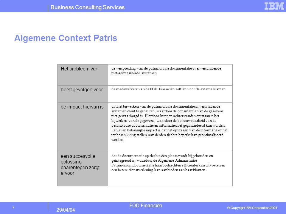 Business Consulting Services © Copyright IBM Corporation 2004 FOD Financiën 29/04/04 8 Algemene Context Patris De voornaamste doelstelling van de patrimoniale gegevensbank is het verbeterde beheer van de patrimoniale documentatie met alle gegevens over de samenstelling (activa en passiva, roerend en onroerend) en de waarde van het patrimonium van alle Belgische natuurlijke personen en rechtspersonen.