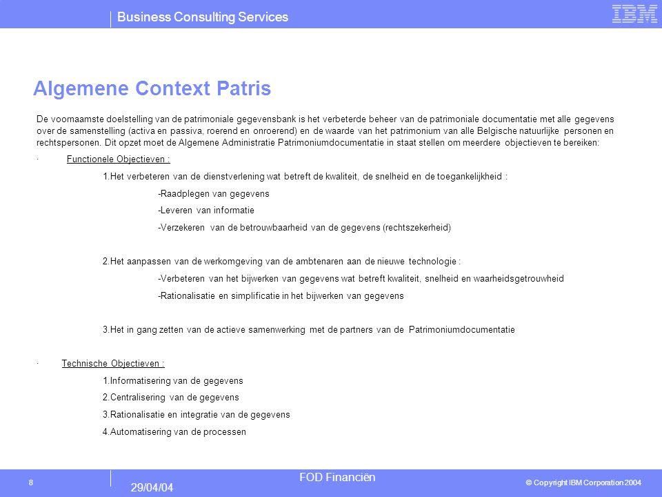Business Consulting Services © Copyright IBM Corporation 2004 FOD Financiën 29/04/04 19 Toegevoegde waarde van processen Proces 14 : Bewaren en bijwerken van patrimoniumdocumentatie Proces 14.1 : Bewaren en bijwerken van Patrimonium Documentatie - Snellere verwerking van een akte - Automatische controle waardoor sneller onregelmatigheden gemeld worden aan de gebruiker - Betere opvolging van de betalingen - Hypotheken en rechtszekerheid worden samen genomen wat leidt tot een betere rechtszekerheid - Het repertorium wordt automatisch verwerkt dus het patrimoniumdossier wordt beter up-to-date gehouden Proces 14.2 : Beheer van het kadastraal plan - Voorafgaandelijke kadastratie ondersteunen - Extra service naar de particulieren mogelijk (grensafpaling, enz...) - De link met 14.1 wordt nauwer.
