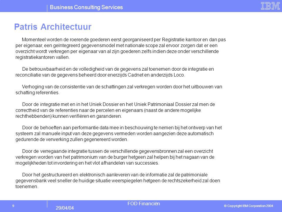 Business Consulting Services © Copyright IBM Corporation 2004 FOD Financiën 29/04/04 9 Patris Architectuur Momenteel worden de roerende goederen eerst