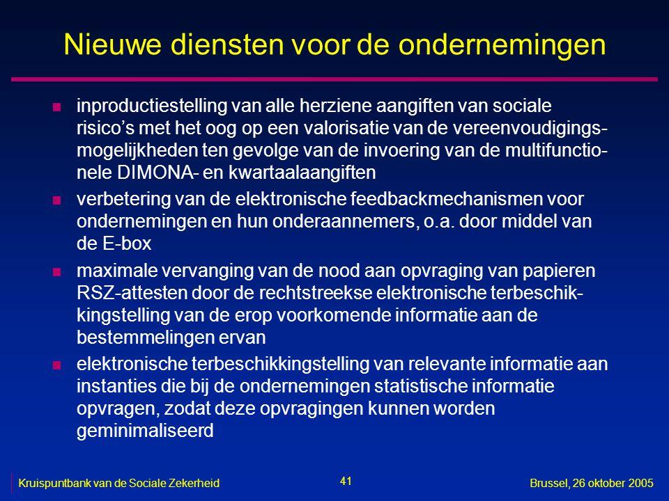 41 Kruispuntbank van de Sociale ZekerheidBrussel, 26 oktober 2005 Nieuwe diensten voor de ondernemingen n inproductiestelling van alle herziene aangiften van sociale risico's met het oog op een valorisatie van de vereenvoudigings- mogelijkheden ten gevolge van de invoering van de multifunctio- nele DIMONA- en kwartaalaangiften n verbetering van de elektronische feedbackmechanismen voor ondernemingen en hun onderaannemers, o.a.