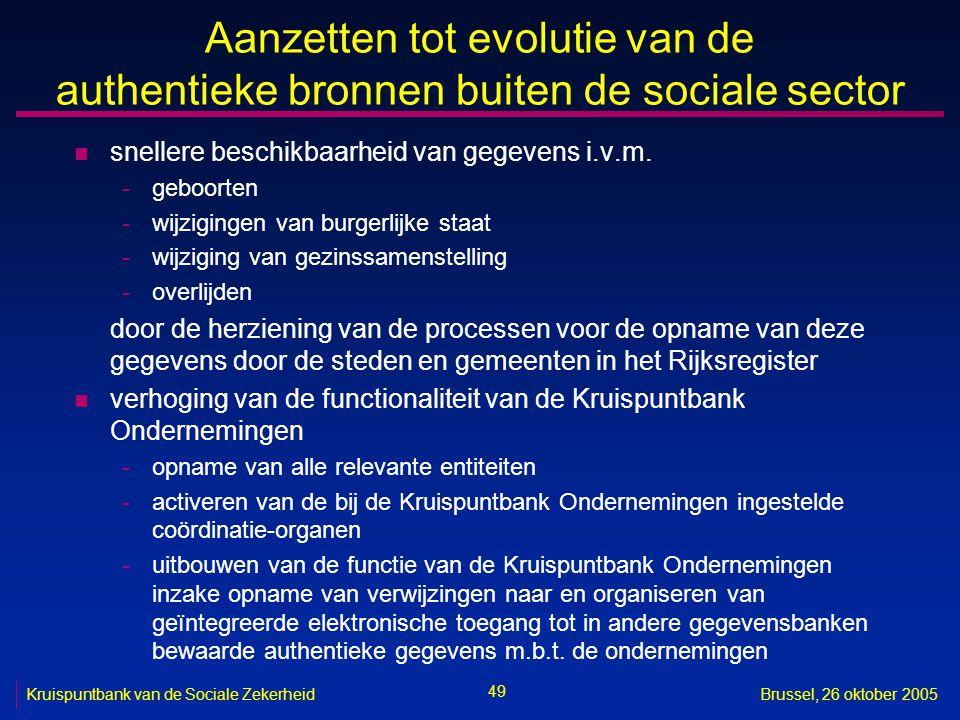 49 Kruispuntbank van de Sociale ZekerheidBrussel, 26 oktober 2005 Aanzetten tot evolutie van de authentieke bronnen buiten de sociale sector n snellere beschikbaarheid van gegevens i.v.m.