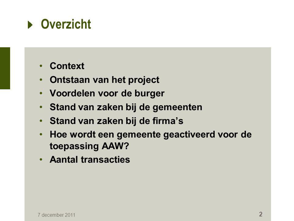 7 december 2011 2 Overzicht Context Ontstaan van het project Voordelen voor de burger Stand van zaken bij de gemeenten Stand van zaken bij de firma's